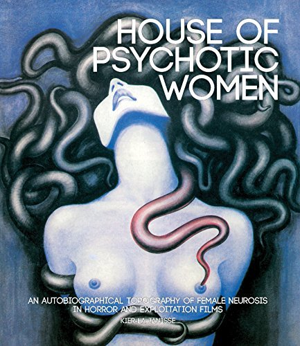 House of Psychotic Women: An Autobiographical Topography of Female Neurosis in Horror and Exploitation Films by Kier-La Janisse (2014-05-08)