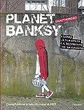 Planet Banksy. Unauthorized. L'uomo, la sua opera e il movimento che ha ispirato. Ediz. illustrata