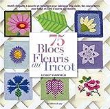 75 blocs fleuris au tricot : Motifs élégants à assortir et réunir pour réaliser bonnet, coussin, couverture pour bébé, et bien d'autres accessoires