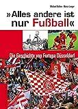 Alles andere ist nur Fußball: Die Geschichte von Fortuna Düsseldorf