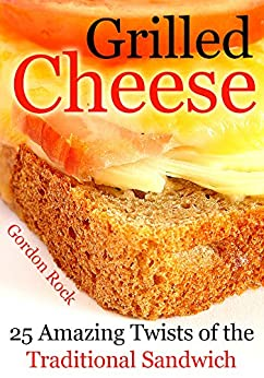 Grilled Cheese: 25 Amazing Twists of the Traditional Sandwich (English Edition) von [Rock, Gordon]