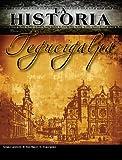 La Historia Tegucigalpa (La Historia Honduras nº 1)