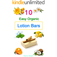 10 Easy Homemade Organic Lotion Bars: DIY Easy Organic Lotion Bar Recipes From Natural Ingredients, good for all skin…