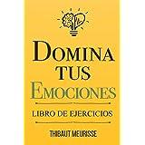 Domina Tus Emociones: Una guía práctica para superar la negatividad y controlar mejor tus emociones (Libro de Ejercicios)