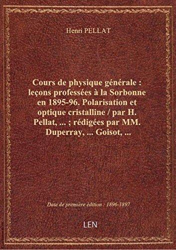 Cours de physique générale : leçons professées à la Sorbonne en 1895-96. Polarisation et optique cri par Henri PELLAT