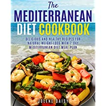 The Mediterranean Diet Cookbook: Delicious and Healthy Recipes for Natural Weight Loss with 7-Day Mediterranean Diet Meal Plan (Healthy Lifestyle Cookbook, Weight Loss Diet, Heart Health Diet)