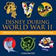 Disney During World War II : How the Walt Disney Studio Contributed to Victory in the War (Disney Editions Deluxe)