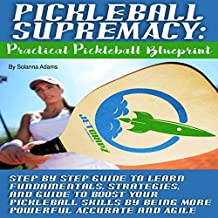 Pickleball Supremacy: Practical Pickleball Blueprint: Step by Step Guide to Learn Fundamentals, Strategies and Guide to Boost Your Pickleball Skills by Being More Powerful, Accurate and Agile
