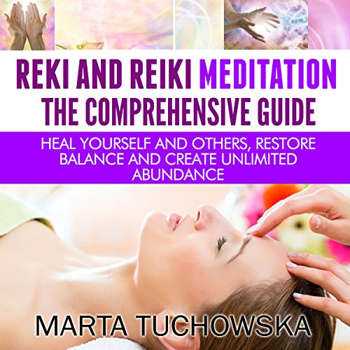Reiki and Reiki Meditation: The Comprehensive Guide: Heal Yourself and Others, Restore Balance and Create Unlimited Abundance - Marta Tuchowska - Unabridged