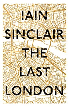 The Last London: True Fictions from an Unreal City by [Sinclair, Iain]