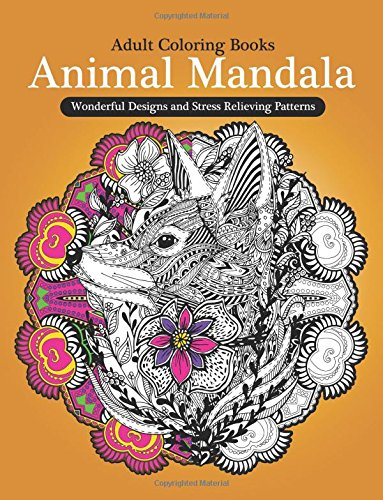 Adult Coloring Books: Animal Mandala Wonderful Design and Stress Relieving Creatures