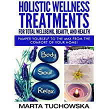 Holistic Wellness Treatments For Total Wellbeing, Beauty, and Health: Pamper Yourself to the Max from the Comfort of Your Home! (Spa, Aromatherapy, Essential Oils Book 2) (English Edition)