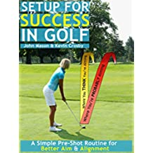 Setup for Success in Golf:  A Simple Pre-shot Routine for Better Aim & Alignment (English Edition)