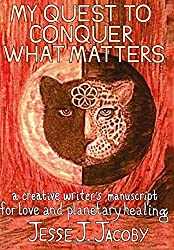 My Quest To Conquer What Matters: A Creative Writer's Manuscript For Love & Planetary Healing