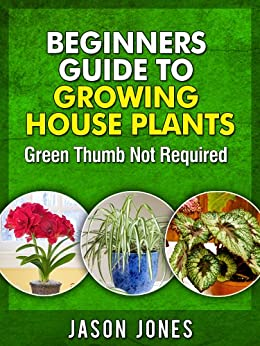 Beginners Guide To Growing House Plants (English Edition) von [Jones, Jason]