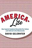 [America-Lite: How Imperial Academia Dismantled Our Culture (and Ushered in the Obamacrats)] (By: David Hillel Gelernter) [published: June, 2012]