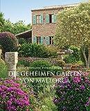 Die geheimen Gärten von Mallorca: Glücksorte unter südlicher Sonne - Sabine Wesemann