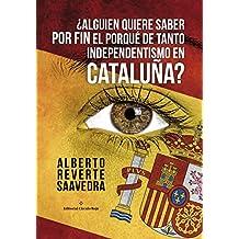 ¿Alguien quiere saber POR FIN el porqué de tanto independentismo en Cataluña?: Por un español catalán (Spanish Edition)