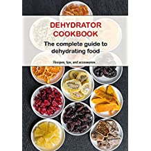 Dehydrator Cookbook: The complete guide to dehydrating food (English Edition)