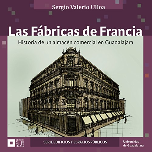 Las Fábricas de Francia : historia de un almacén comercial en Guadalajara (Jalisco Edificios)