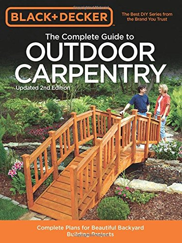 Complete Guide to Outdoor Carpentry, 2nd Edition: Complete Plans for Beautiful Backyard Building Projects (Black + Decker Complete Guide)