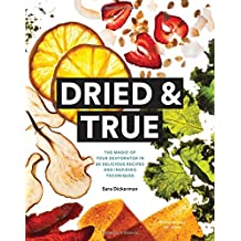 Dried and True: The Magic of Your Dehydrator in 80 Delicious Recipes and Inspiring Techniques