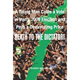 Death to the Dictator!: A Young Man Witnesses Iran's Historic 2009 Election and Pays a Devastating Price