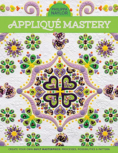 Applique Mastery: Create Your Own Quilt Masterpiece: Processes, Possibilities & Pattern