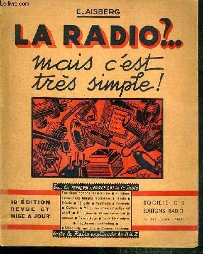 LA RADIO ?.. - MAIS C'EST TRES SIMPLE ! - COMMENT SONT CONCUS ET COMMENT FONCTIONNEMENT LES RECEPTEURS ACTUELS DE T.S.F. par AISBERG E.