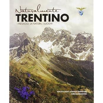 Naturalmente Trentino. I Paesaggi, La Natura, I Luoghi. Ediz. Illustrata