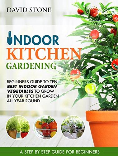 Indoor Kitchen Gardening: Beginners Guide to Ten Best Vegetables to Grow in Your Kitchen Garden All Year Round