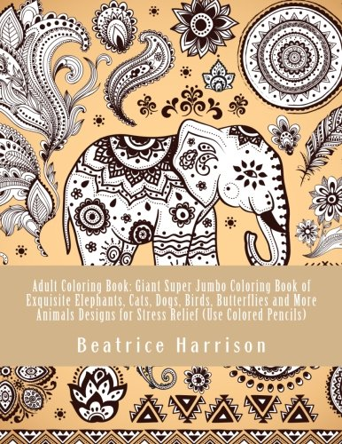 Adult Coloring Book: Giant Super Jumbo Coloring Book of Exquisite Elephants, Cats, Dogs, Birds, Butterflies and More Animals Designs for Stress Relief (Use Colored Pencils) (Adult Coloring Books)