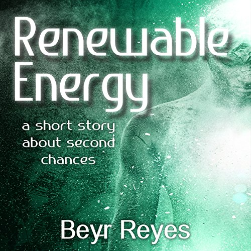 Renewable Energy: A Short Story About Second Chances - Beyr Reyes - Unabridged