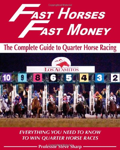 Fast Horses, Fast Money: The Complete Guide To Quarter Horse Racing: Everything You Need To Know To Win Quarter Horse Races por Steve Sharp