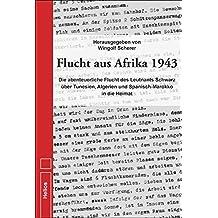 Flucht aus Afrika 1943: Die abenteuerliche Flucht des Leutnants Schwarz über Tunesien, Algerien und Spanisch-Marokko in die Heimat