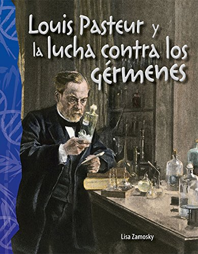 Louis Pasteur Y La Lucha Contra Los Germenes (Louis Pasteur and the Fight Against Germs) (Spanish Version) (Life Science) (Science Readers) por Lisa Zamosky