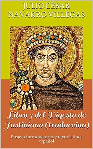Libro 3 del Digesto de Justiniano (traducción): Ensayo introductorio y texto latino-español (Digesta Iustiniani Imperatoris nº 1) por César Flavio Justiniano