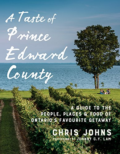 A Taste of Prince Edward County: A Guide to the People, Places & Food of Ontario\'s Favourite Getaway (English Edition)