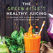 The Green Aisle's Healthy Juicing: 50 Recipes for a Lighter, Stronger, and More Vibrant You
