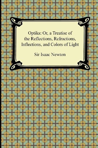 [Opticks: Or, a Treatise of the Reflections, Refractions, Inflections, and Colors of Light] [By: Newton Sir, Sir Isaac] [September, 2011]