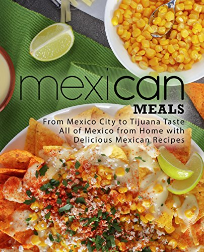 Mexican Meals: From Mexico City to Tijuana Taste All of Mexico from Home with Delicious Mexican Recipes (English Edition)