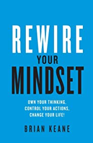 Rewire Your Mindset: Own Your Thinking, Control Your Actions, Change Your Life!
