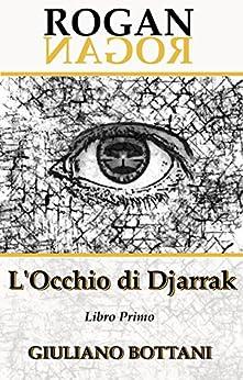 Rogan - L'Occhio di Djarrak: libro primo di [Bottani, Giuliano]
