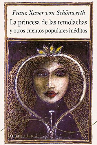 La princesa de las remolachas y otros cuentos populres inéditos (Alba Clásica) por Franz Xaver von Schönwert