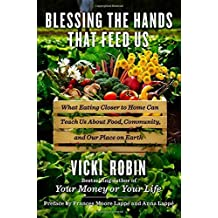 Blessing the Hands That Feed Us: What Eating Closer to Home Can Teach Us about Food, Community, and Our Place on Earth by Vicki Robin (2014-03-26)