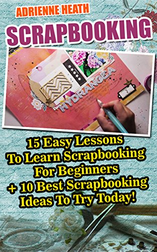 Scrapbooking: 15 Easy Lessons To Learn Scrapbooking For Beginners + 10 Best Scrapbooking Ideas To Try Today!: (Scrapbook Ideas OST Trolls) (English Edition)