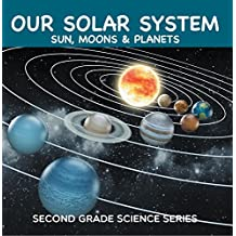 Our Solar System (Sun, Moons & Planets) : Second Grade Science Series: 2nd Grade Books (Children's Astronomy & Space Books) (English Edition)