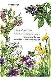 Holunder, Dost und Gänseblümchen: Vegetarische Rezepte mit wilden Kräutern und Früchten