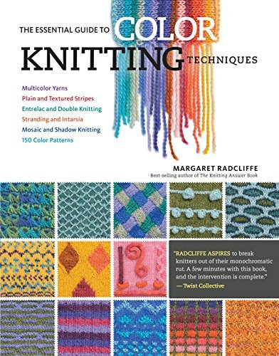 The Essential Guide to Color Knitting Techniques: Multicolor Yarns, Plain and Textured Stripes, Entrelac and Double Knitting, Stranding and Intarsia, Mosaic and Shadow Knitting, 150 Color Patterns by Margaret Radcliffe (2015-07-28)