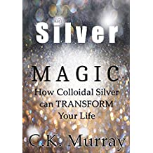 Silver Magic: How Colloidal Silver Can TRANSFORM Your Life (English Edition)